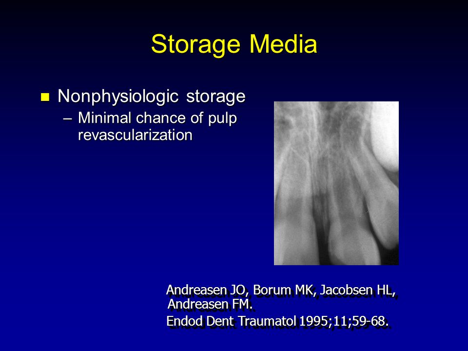 Storage Media Nonphysiologic storage Nonphysiologic storage –Minimal chance of pulp revascularization Andreasen JO, Borum MK, Jacobsen HL, Andreasen FM.