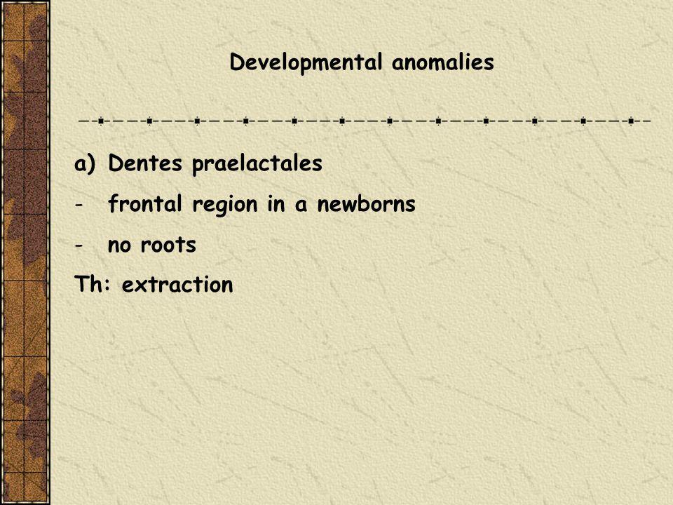 Developmental anomalies a)Dentes praelactales -frontal region in a newborns -no roots Th: extraction