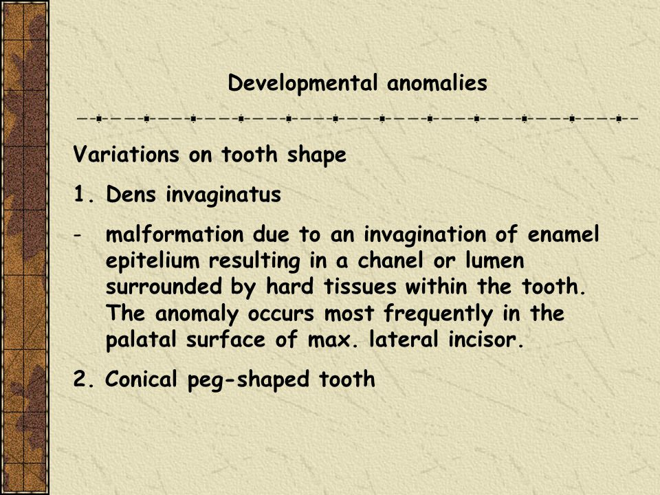 Developmental anomalies Variations on tooth shape 1.Dens invaginatus -malformation due to an invagination of enamel epitelium resulting in a chanel or