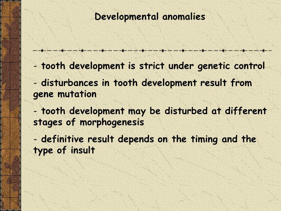 Developmental anomalies - tooth development is strict under genetic control - disturbances in tooth development result from gene mutation - tooth deve