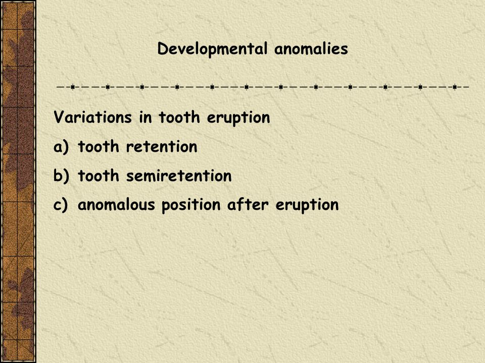 Developmental anomalies Variations in tooth eruption a)tooth retention b)tooth semiretention c)anomalous position after eruption