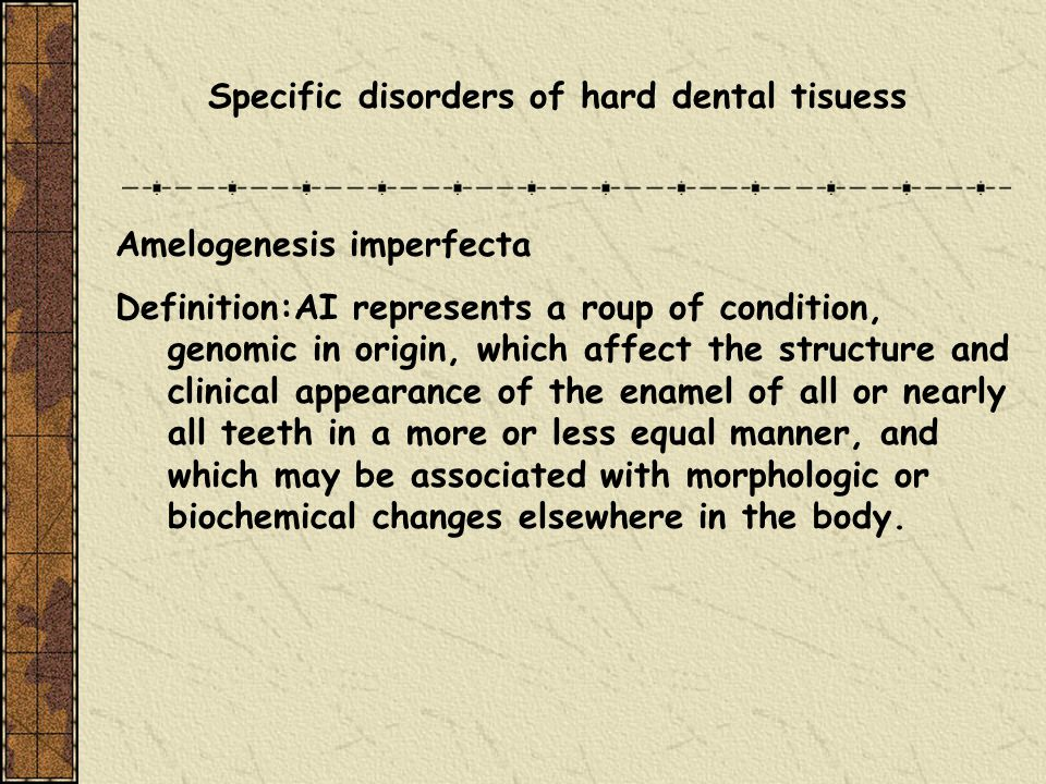 Specific disorders of hard dental tisuess Amelogenesis imperfecta Definition:AI represents a roup of condition, genomic in origin, which affect the st