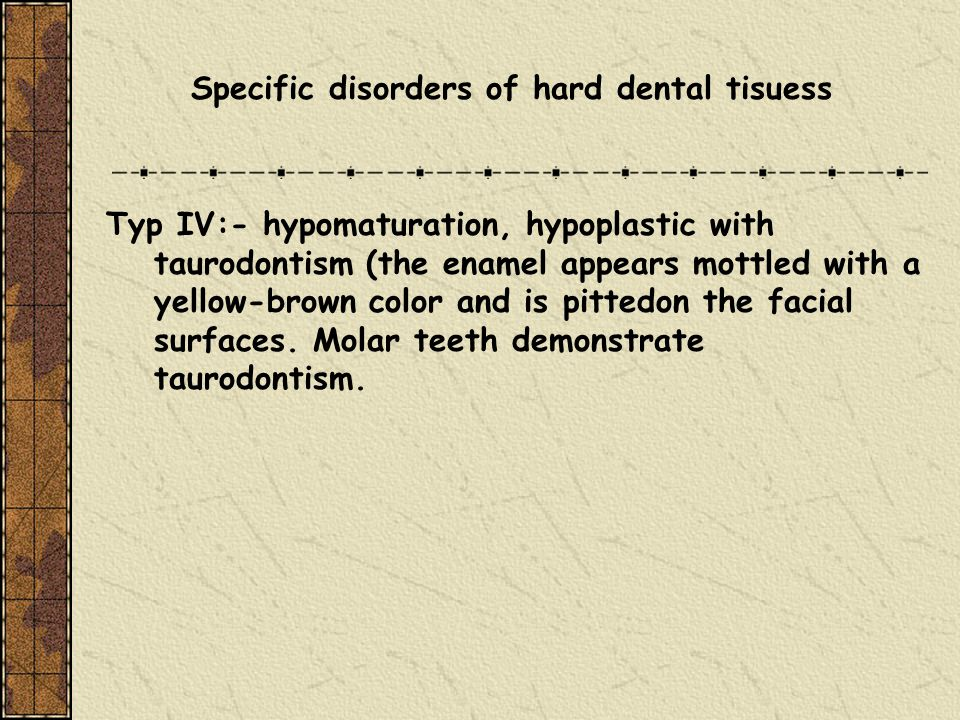 Specific disorders of hard dental tisuess Typ IV:- hypomaturation, hypoplastic with taurodontism (the enamel appears mottled with a yellow-brown color