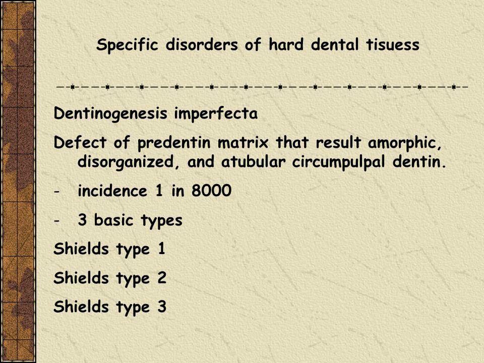 Specific disorders of hard dental tisuess Dentinogenesis imperfecta Defect of predentin matrix that result amorphic, disorganized, and atubular circum