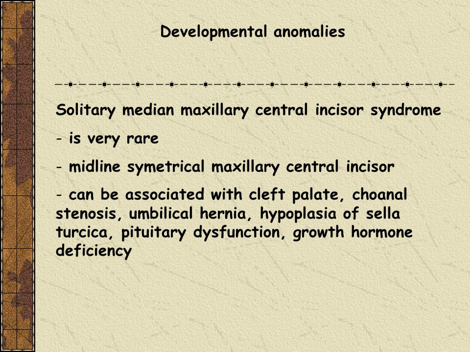 Developmental anomalies Solitary median maxillary central incisor syndrome - is very rare - midline symetrical maxillary central incisor - can be asso