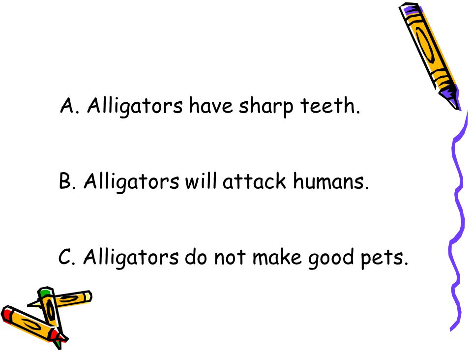 A.Alligators have sharp teeth. B. Alligators will attack humans.