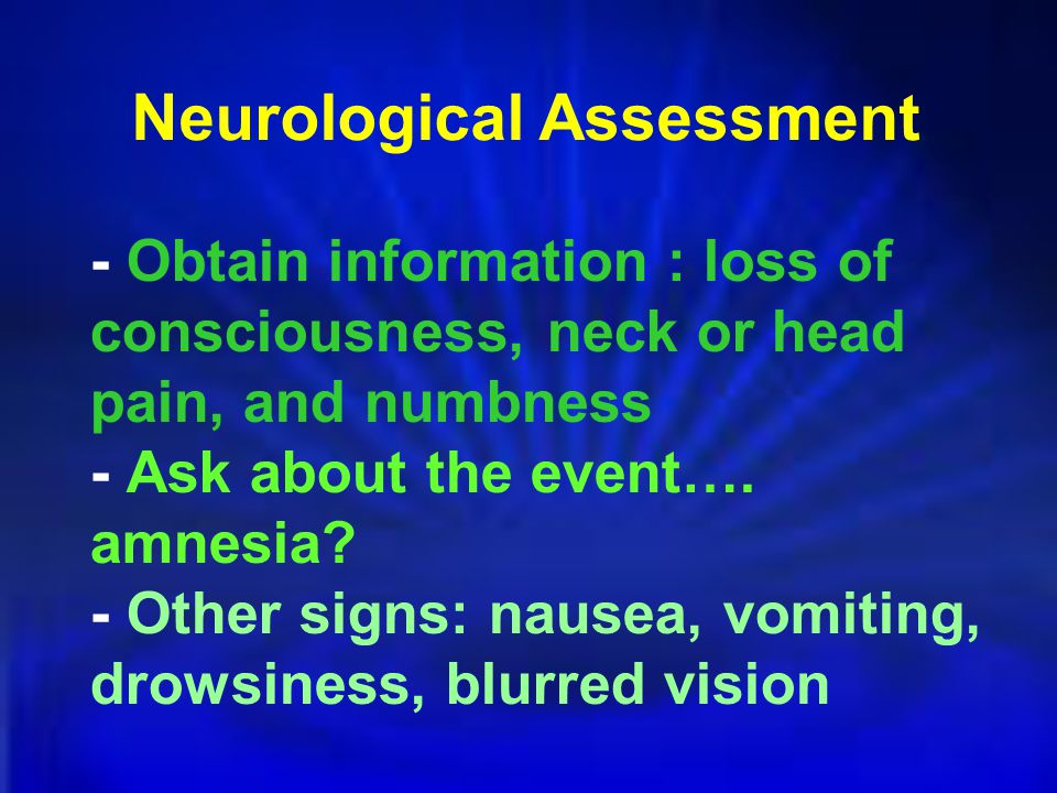 - Obtain information : loss of consciousness, neck or head pain, and numbness - Ask about the event….