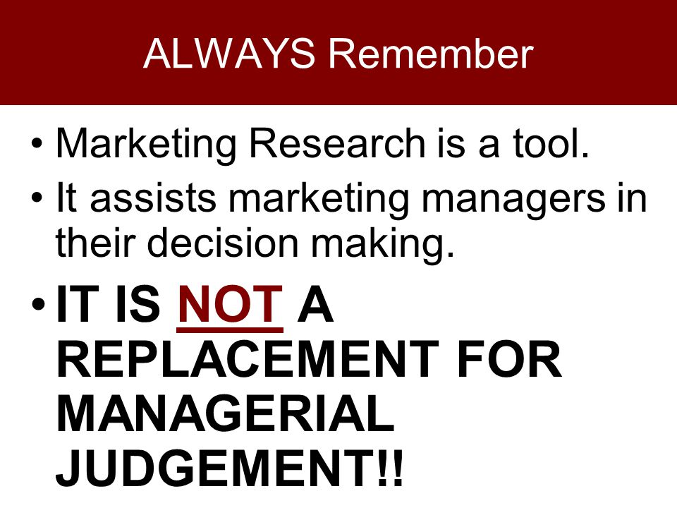 ALWAYS Remember Marketing Research is a tool.