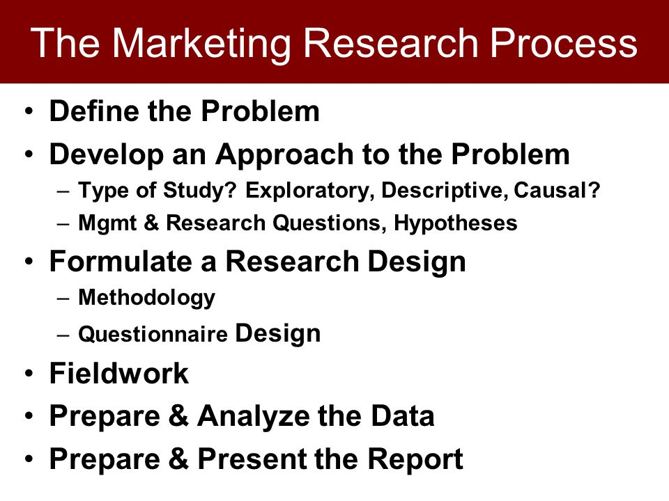 The Marketing Research Process Define the Problem Develop an Approach to the Problem –Type of Study.
