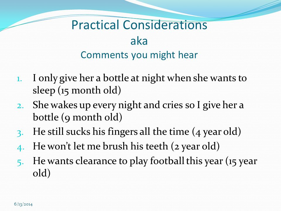 Practical Considerations aka Comments you might hear 1. I only give her a bottle at night when she wants to sleep (15 month old) 2. She wakes up every