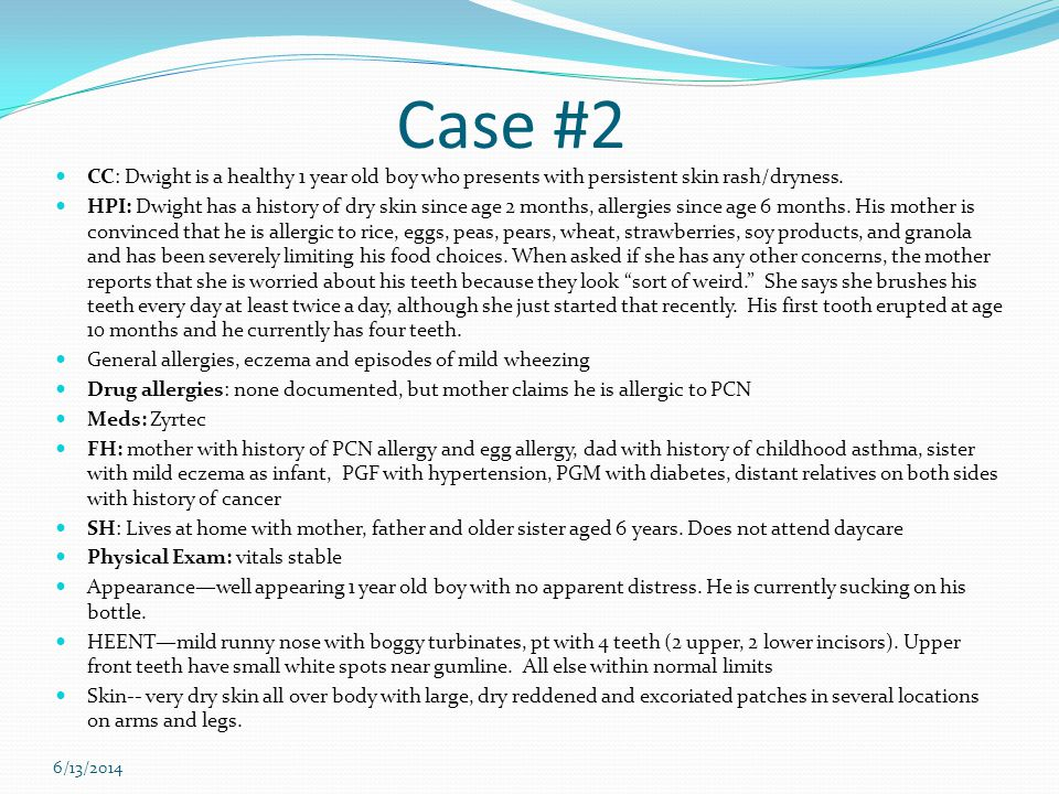 Case #2 CC: Dwight is a healthy 1 year old boy who presents with persistent skin rash/dryness. HPI: Dwight has a history of dry skin since age 2 month