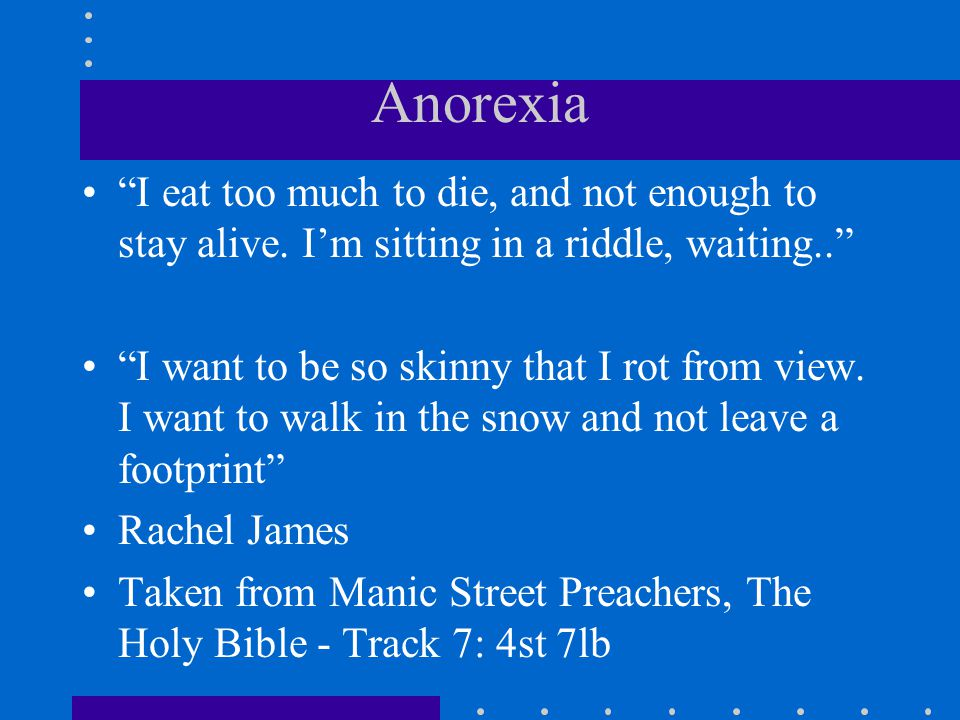 Anorexia I eat too much to die, and not enough to stay alive. Im sitting in a riddle, waiting.. I want to be so skinny that I rot from view. I want to