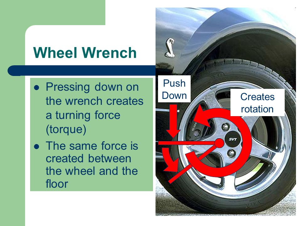 Wheel Wrench Pressing down on the wrench creates a turning force (torque) Push Down Creates rotation The same force is created between the wheel and the floor