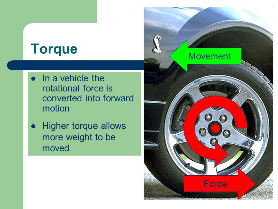 Torque In a vehicle the rotational force is converted into forward motion Movement Higher torque allows more weight to be moved Force