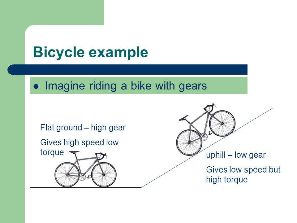 Bicycle example Imagine riding a bike with gears Flat ground – high gear Gives high speed low torque uphill – low gear Gives low speed but high torque