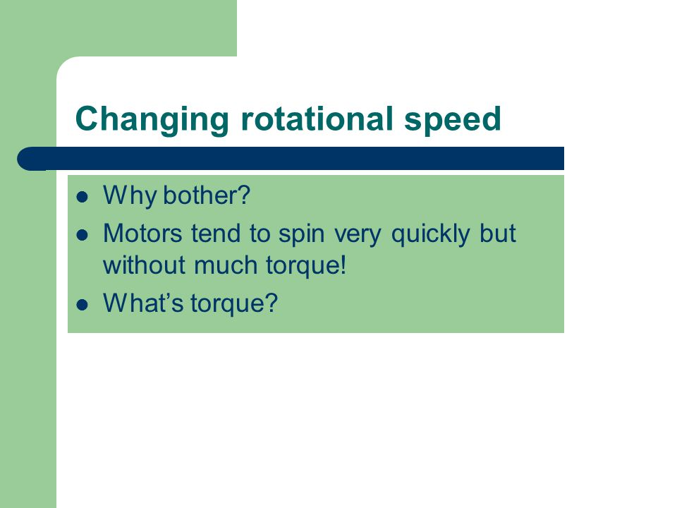 Changing rotational speed Why bother.Motors tend to spin very quickly but without much torque.