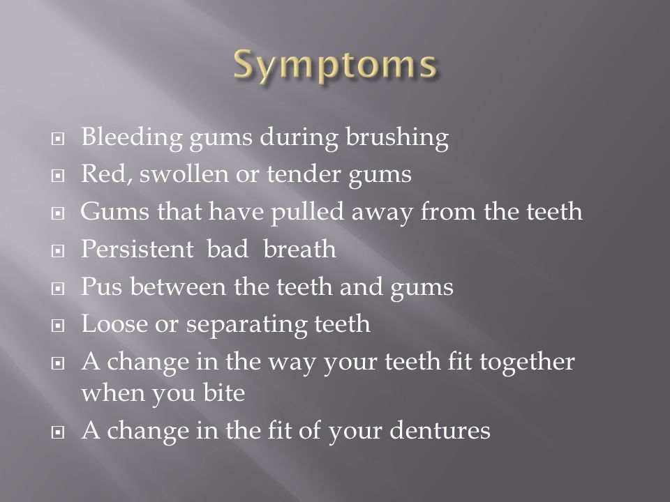 Bleeding gums during brushing Red, swollen or tender gums Gums that have pulled away from the teeth Persistent bad breath Pus between the teeth and gums Loose or separating teeth A change in the way your teeth fit together when you bite A change in the fit of your dentures