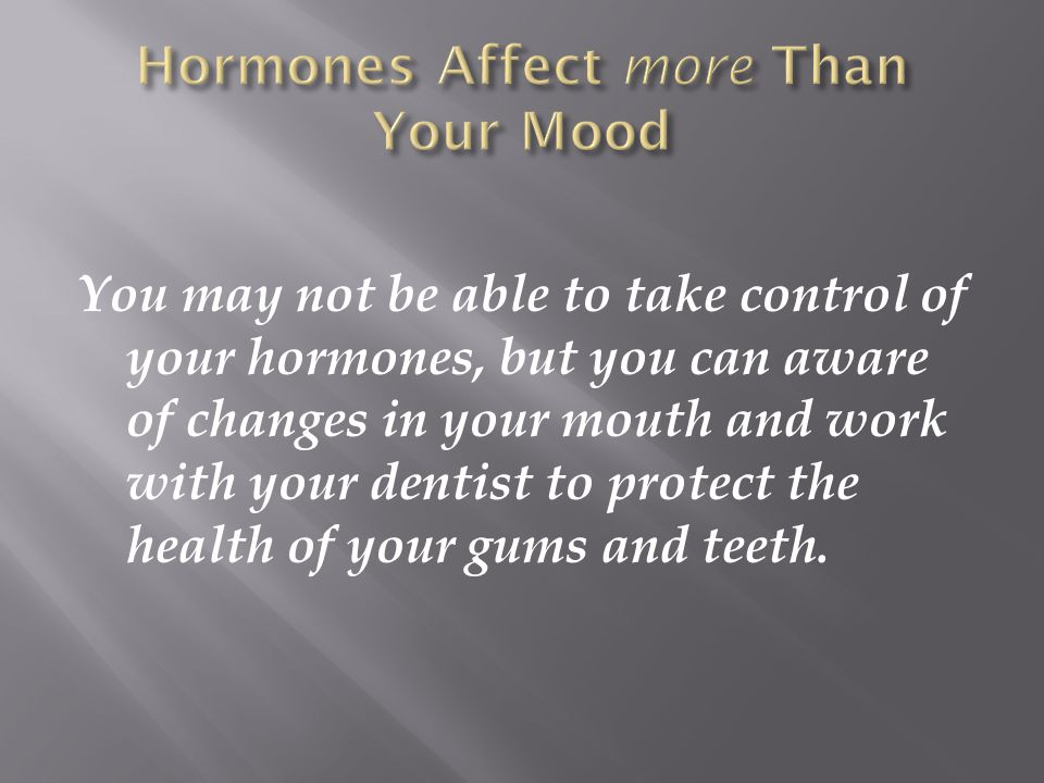 You may not be able to take control of your hormones, but you can aware of changes in your mouth and work with your dentist to protect the health of y