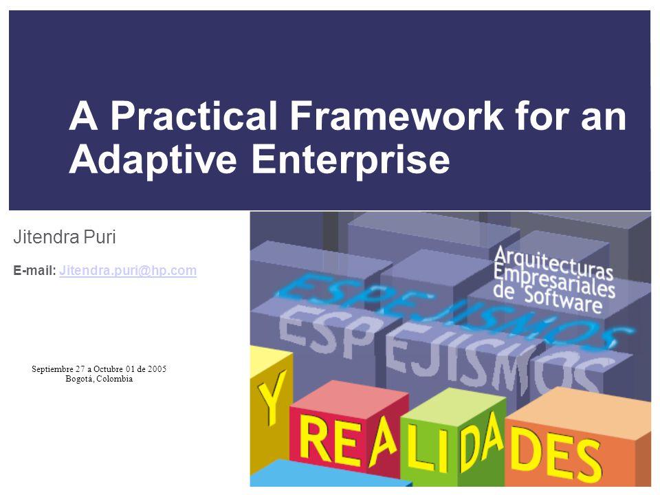 Septiembre 27 a Octubre 01 de 2005 Bogotá, Colombia A Practical Framework for an Adaptive Enterprise Jitendra Puri E-mail: Jitendra.puri@hp.comJitendra.puri@hp.com
