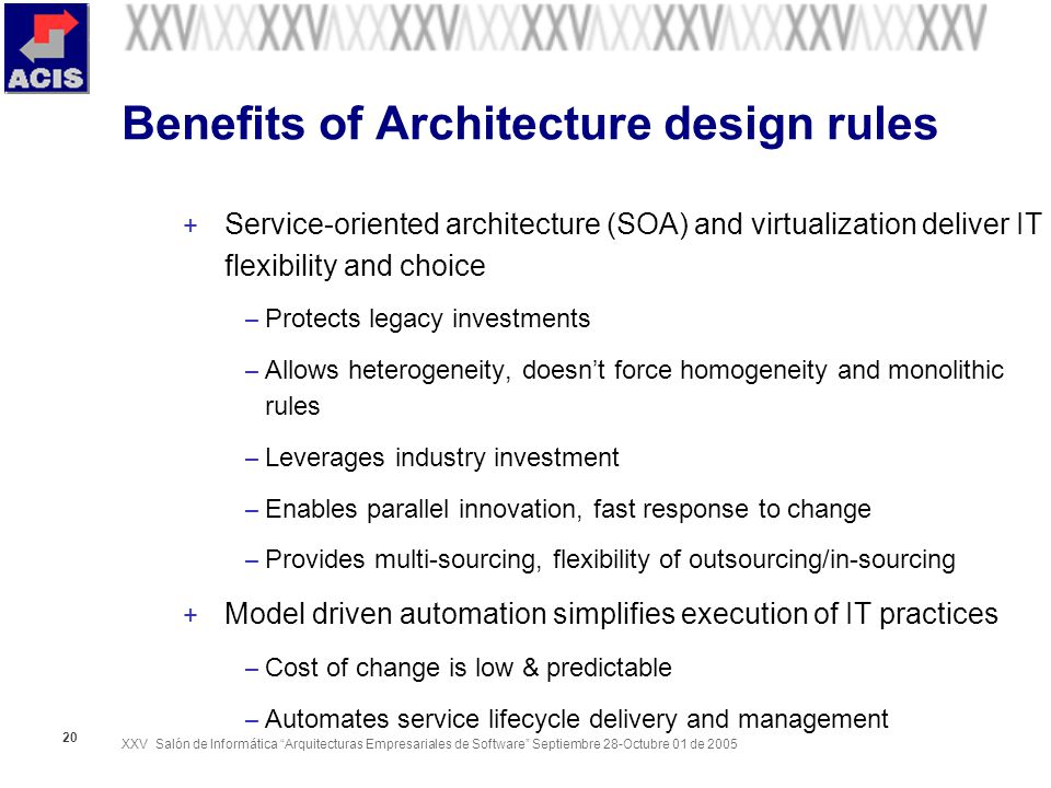 XXV Salón de Informática Arquitecturas Empresariales de Software Septiembre 28-Octubre 01 de Benefits of Architecture design rules + Service-oriented architecture (SOA) and virtualization deliver IT flexibility and choice – Protects legacy investments – Allows heterogeneity, doesnt force homogeneity and monolithic rules – Leverages industry investment – Enables parallel innovation, fast response to change – Provides multi-sourcing, flexibility of outsourcing/in-sourcing + Model driven automation simplifies execution of IT practices – Cost of change is low & predictable – Automates service lifecycle delivery and management
