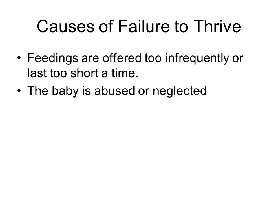 Causes of Failure to Thrive Feedings are offered too infrequently or last too short a time.
