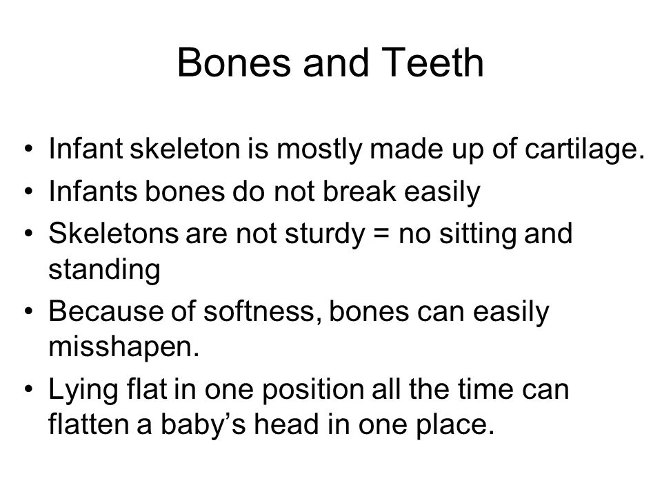 Bones and Teeth Infant skeleton is mostly made up of cartilage.