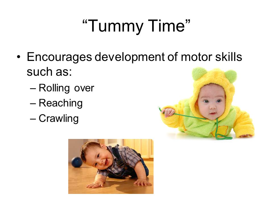 Tummy Time Encourages development of motor skills such as: –Rolling over –Reaching –Crawling