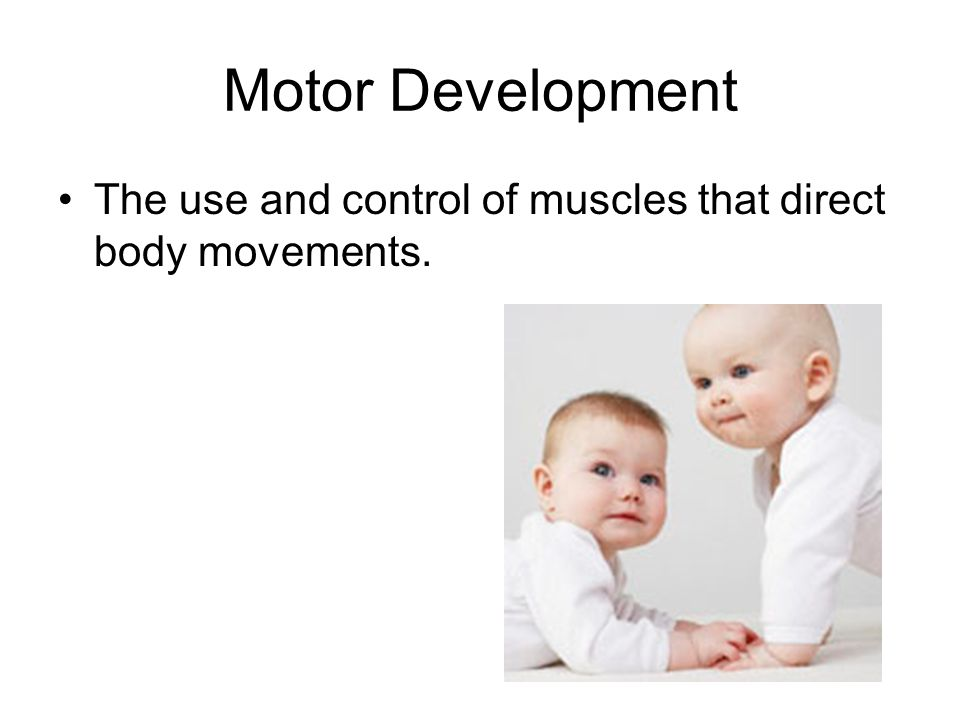 Motor Development The use and control of muscles that direct body movements.