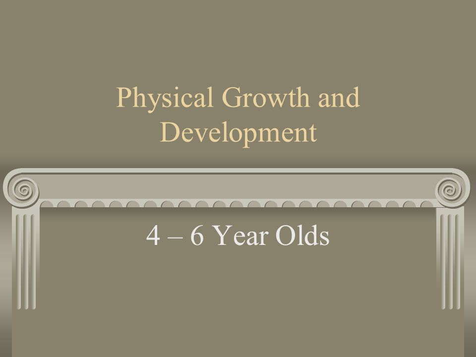 Physical Growth and Development 4 – 6 Year Olds