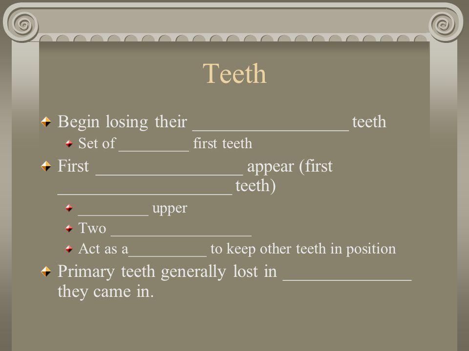 Teeth Begin losing their _________________ teeth Set of _________ first teeth First ________________ appear (first ___________________ teeth) ________