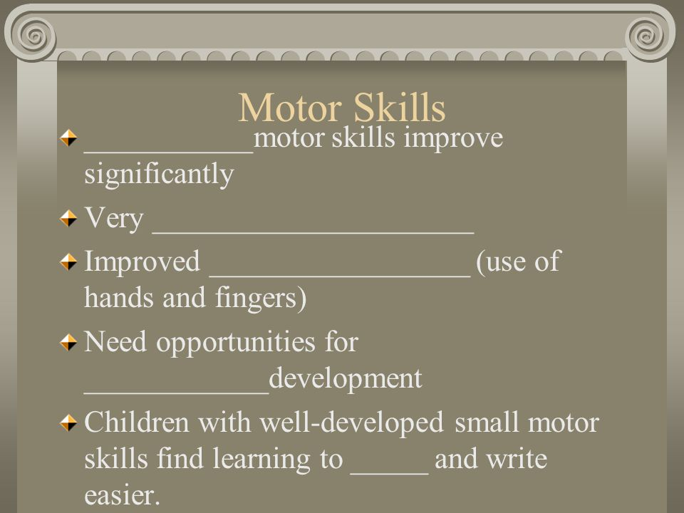 Motor Skills ___________motor skills improve significantly Very _____________________ Improved _________________ (use of hands and fingers) Need oppor