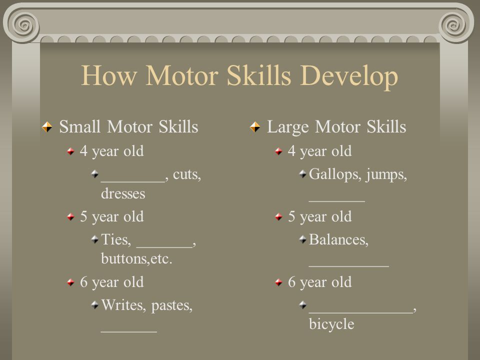 How Motor Skills Develop Small Motor Skills 4 year old ________, cuts, dresses 5 year old Ties, _______, buttons,etc. 6 year old Writes, pastes, _____