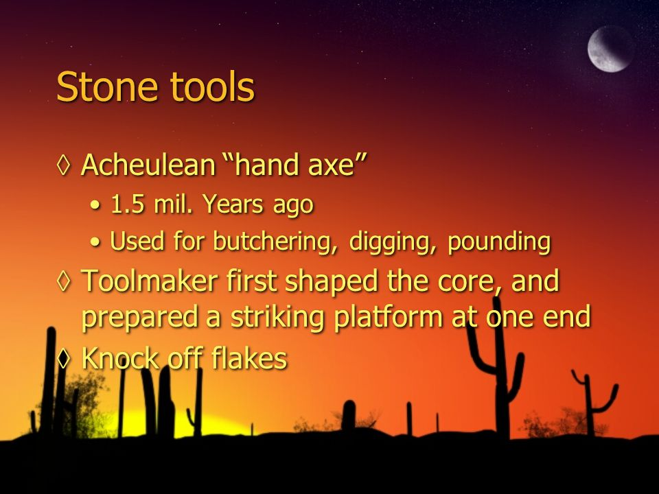 Stone tools Acheulean hand axe 1.5 mil. Years ago Used for butchering, digging, pounding Toolmaker first shaped the core, and prepared a striking plat
