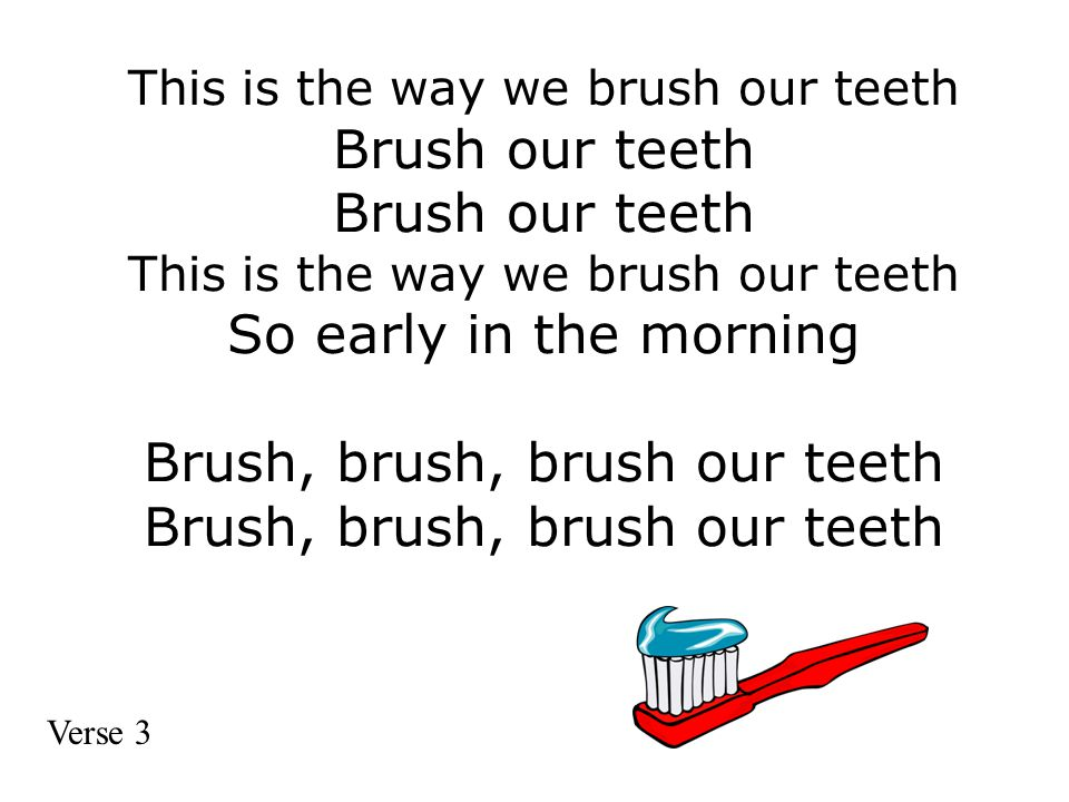This is the way we brush our teeth Brush our teeth Brush our teeth This is the way we brush our teeth So early in the morning Brush, brush, brush our teeth Brush, brush, brush our teeth Verse 3