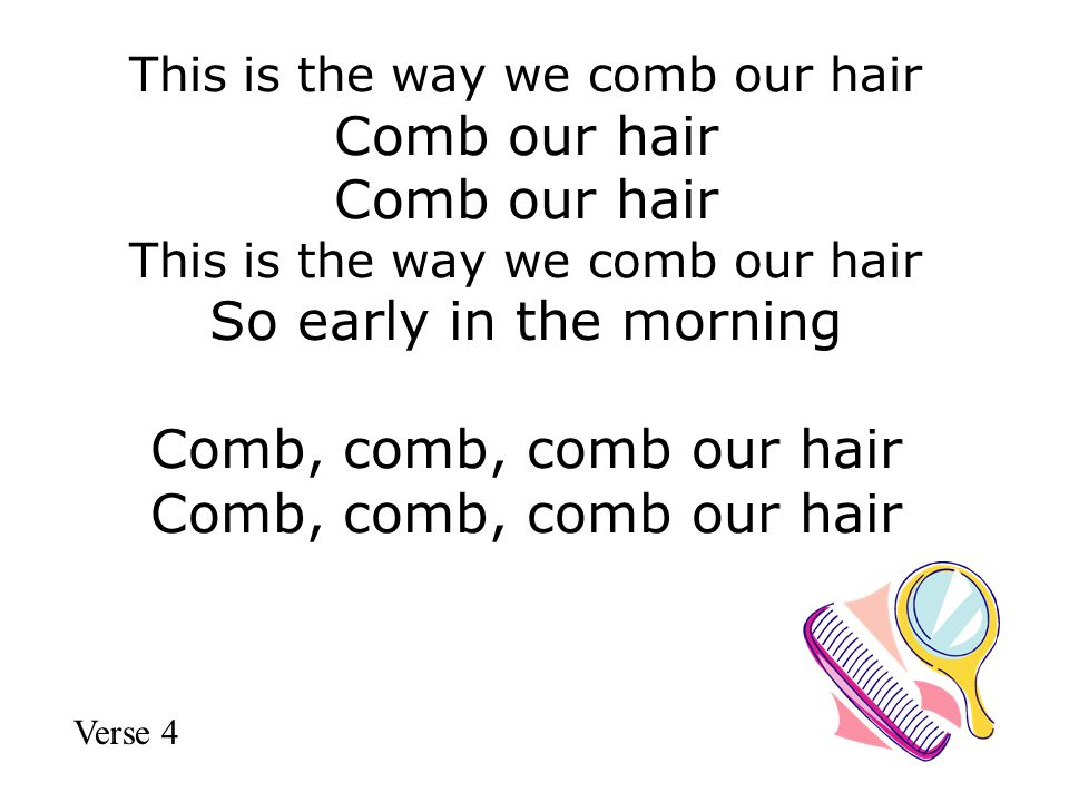 This is the way we comb our hair Comb our hair Comb our hair This is the way we comb our hair So early in the morning Comb, comb, comb our hair Comb, comb, comb our hair Verse 4