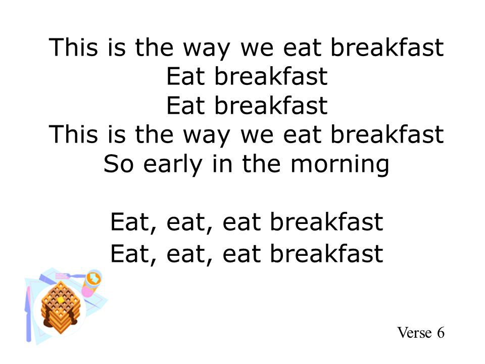 This is the way we eat breakfast Eat breakfast Eat breakfast This is the way we eat breakfast So early in the morning Eat, eat, eat breakfast Eat, eat, eat breakfast Verse 6