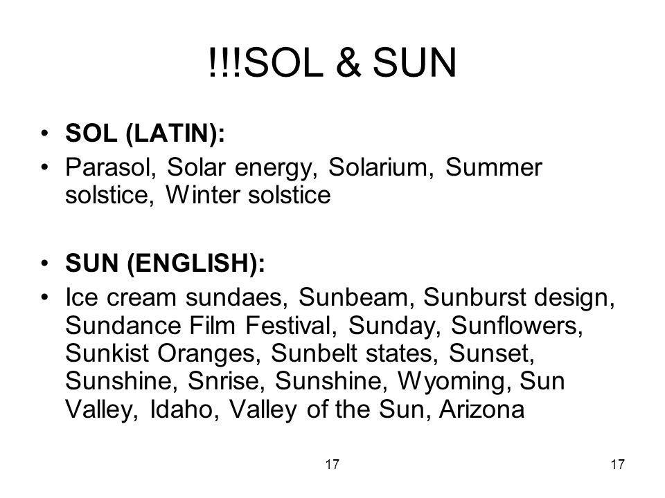 17 !!!SOL & SUN SOL (LATIN): Parasol, Solar energy, Solarium, Summer solstice, Winter solstice SUN (ENGLISH): Ice cream sundaes, Sunbeam, Sunburst design, Sundance Film Festival, Sunday, Sunflowers, Sunkist Oranges, Sunbelt states, Sunset, Sunshine, Snrise, Sunshine, Wyoming, Sun Valley, Idaho, Valley of the Sun, Arizona