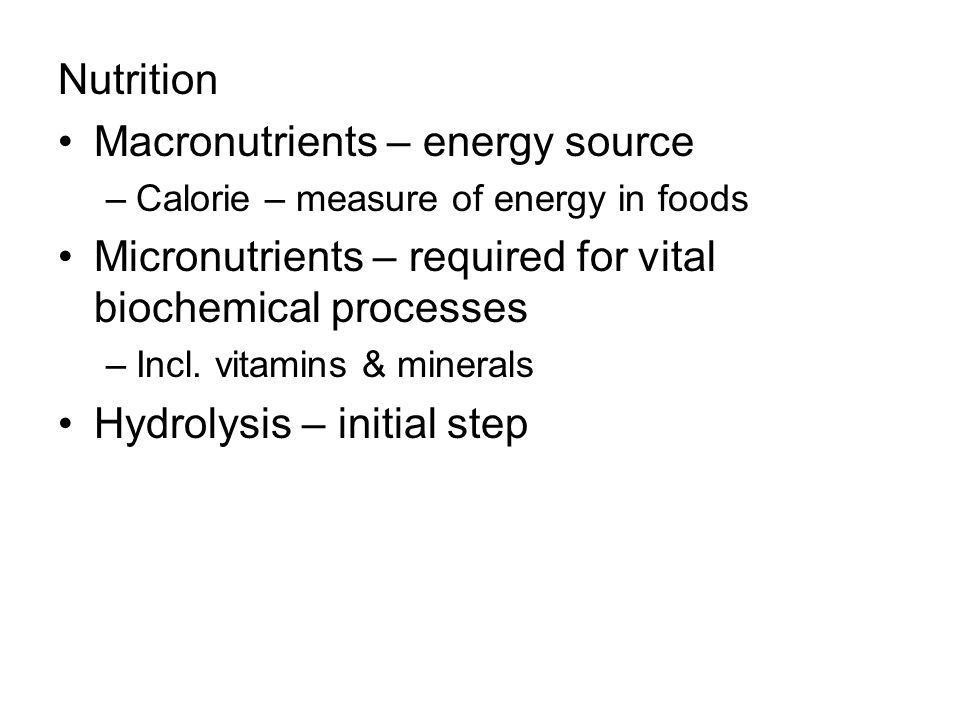 Nutrition Macronutrients – energy source –Calorie – measure of energy in foods Micronutrients – required for vital biochemical processes –Incl.