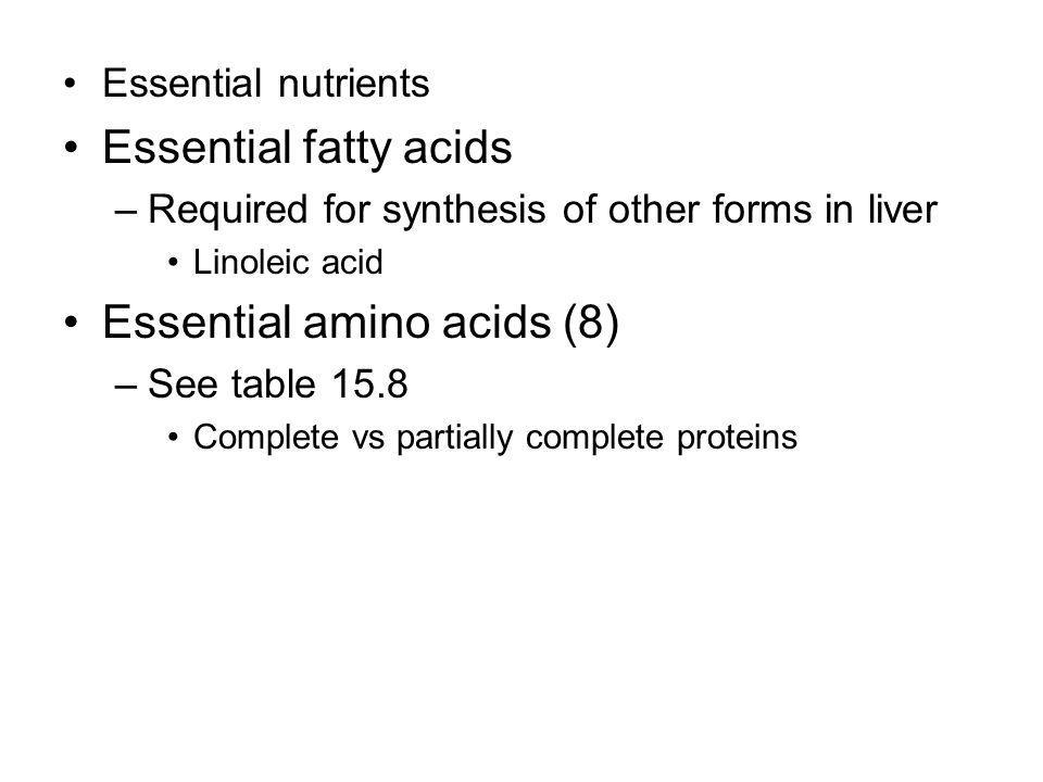 Essential nutrients Essential fatty acids –Required for synthesis of other forms in liver Linoleic acid Essential amino acids (8) –See table 15.8 Complete vs partially complete proteins