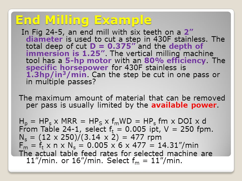 End Milling Example In Fig 24-5, an end mill with six teeth on a 2 diameter is used to cut a step in 430F stainless. The total deep of cut D = 0.375 a