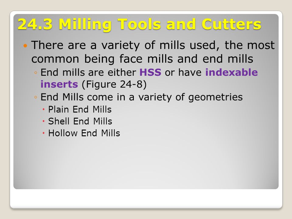 24.3 Milling Tools and Cutters There are a variety of mills used, the most common being face mills and end mills End mills are either HSS or have inde