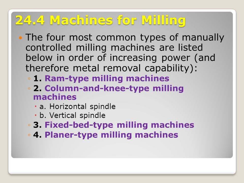 24.4 Machines for Milling The four most common types of manually controlled milling machines are listed below in order of increasing power (and theref