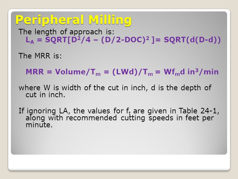 Peripheral Milling The length of approach is: L A = SQRT[D 2 /4 – (D/2-DOC) 2 ]= SQRT(d(D-d)) The MRR is: MRR = Volume/T m = (LWd)/T m = Wf m d in 3 /