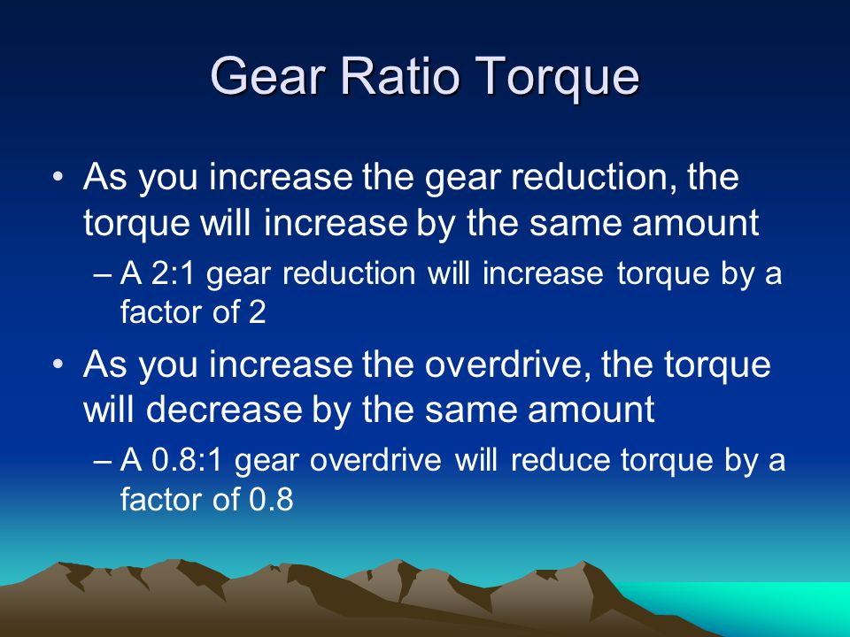 Gear Ratio Torque As you increase the gear reduction, the torque will increase by the same amount –A 2:1 gear reduction will increase torque by a factor of 2 As you increase the overdrive, the torque will decrease by the same amount –A 0.8:1 gear overdrive will reduce torque by a factor of 0.8