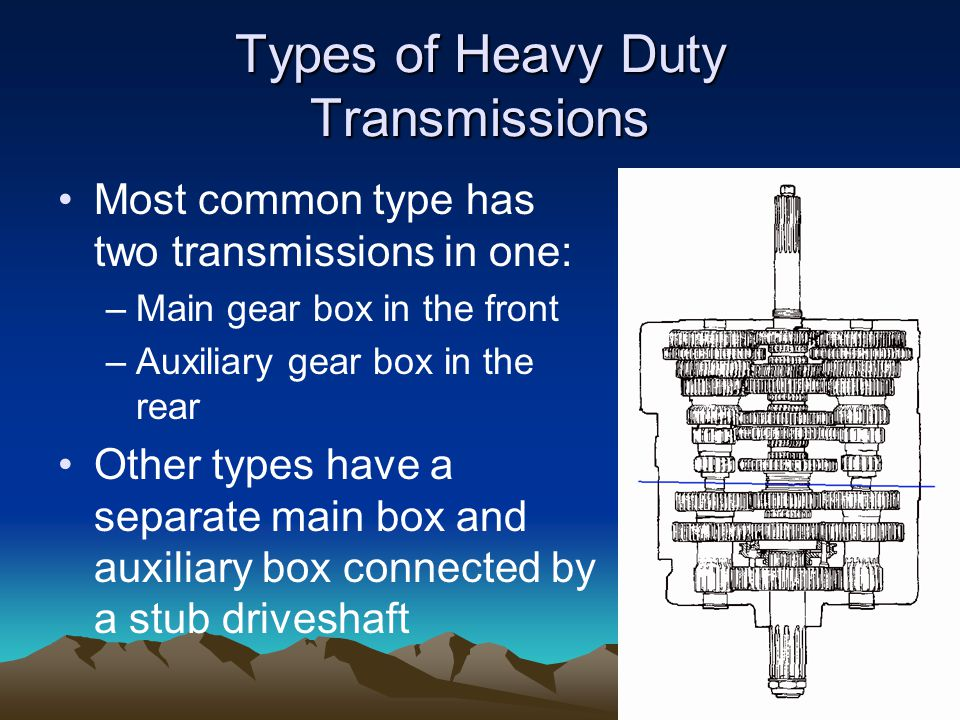 Types of Heavy Duty Transmissions Most common type has two transmissions in one: –Main gear box in the front –Auxiliary gear box in the rear Other types have a separate main box and auxiliary box connected by a stub driveshaft