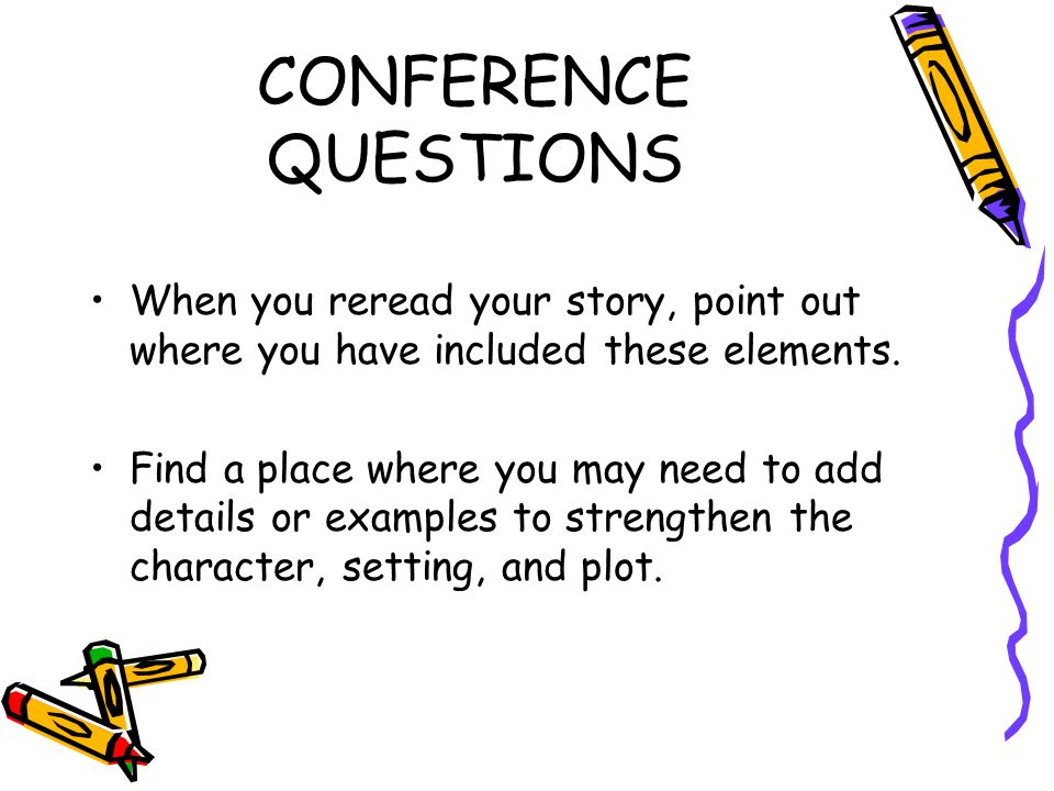 CONFERENCE QUESTIONS When you reread your story, point out where you have included these elements. Find a place where you may need to add details or e