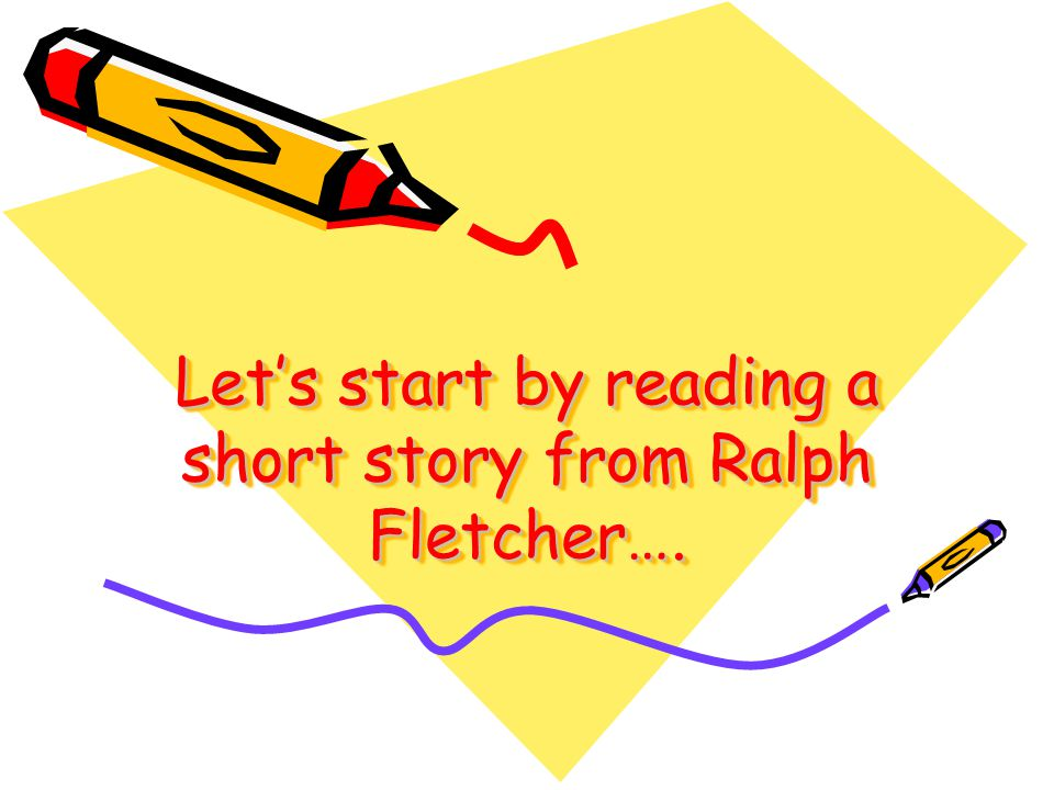 Lets start by reading a short story from Ralph Fletcher….