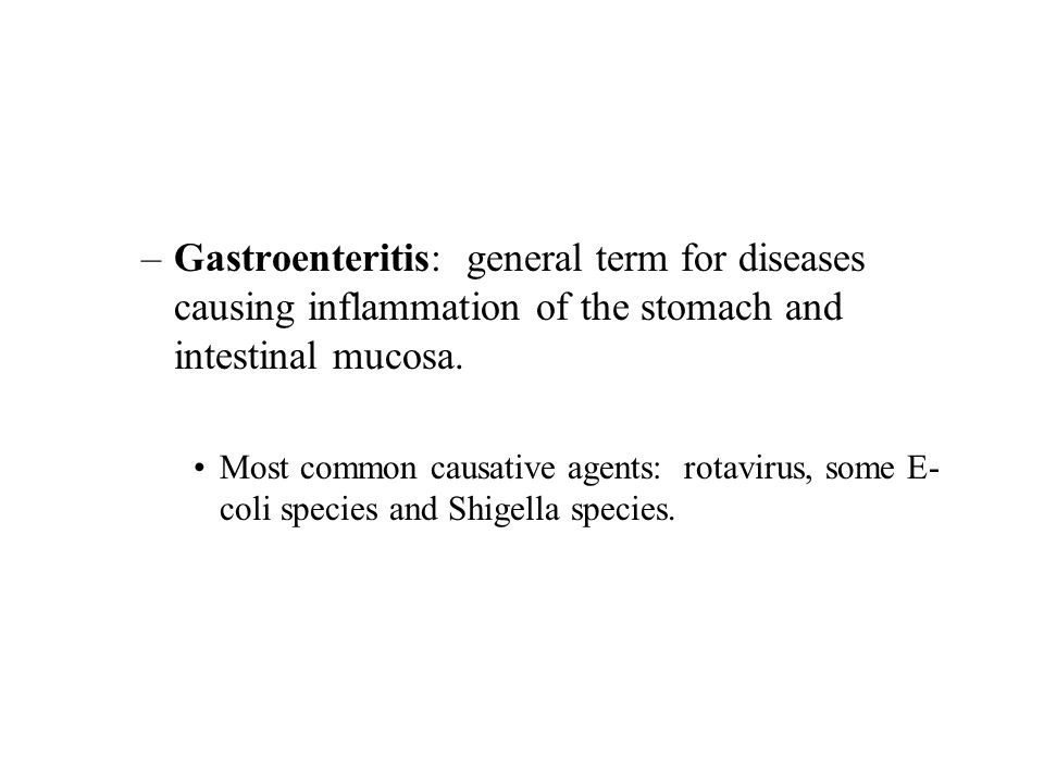 –Gastroenteritis: general term for diseases causing inflammation of the stomach and intestinal mucosa. Most common causative agents: rotavirus, some E