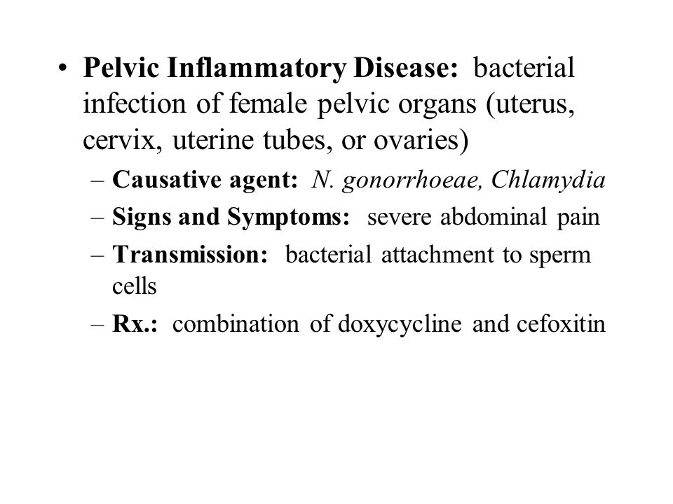 Pelvic Inflammatory Disease: bacterial infection of female pelvic organs (uterus, cervix, uterine tubes, or ovaries) –Causative agent: N. gonorrhoeae,