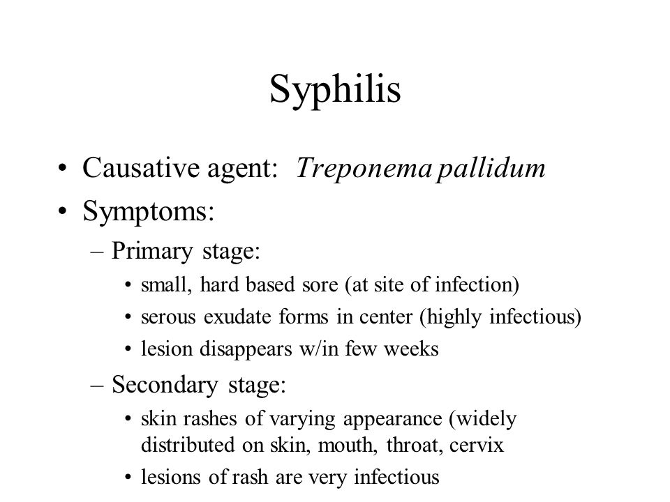 Syphilis Causative agent: Treponema pallidum Symptoms: –Primary stage: small, hard based sore (at site of infection) serous exudate forms in center (h